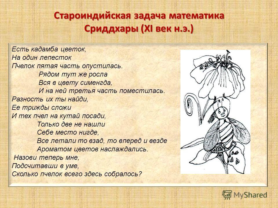Староиндийская задача математика Сриддхары (XI век н.э.) Есть кадамба цветок, На один лепесток Пчелок пятая часть опустилась. Рядом тут же росла Вся в цвету сименгда, И на ней третья часть поместилась. Разность их ты найди, Ее трижды сложи И тех пчел