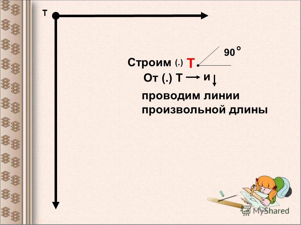 Т 90 Т о Строим От (.) Т и проводим линии произвольной длины (.)