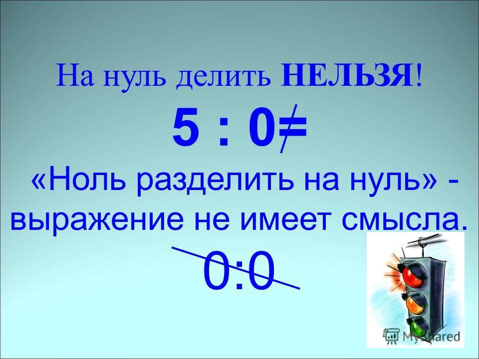 На нуль делить НЕЛЬЗЯ! 5 : 0= «Ноль разделить на нуль» - выражение не имеет смысла. 0:0