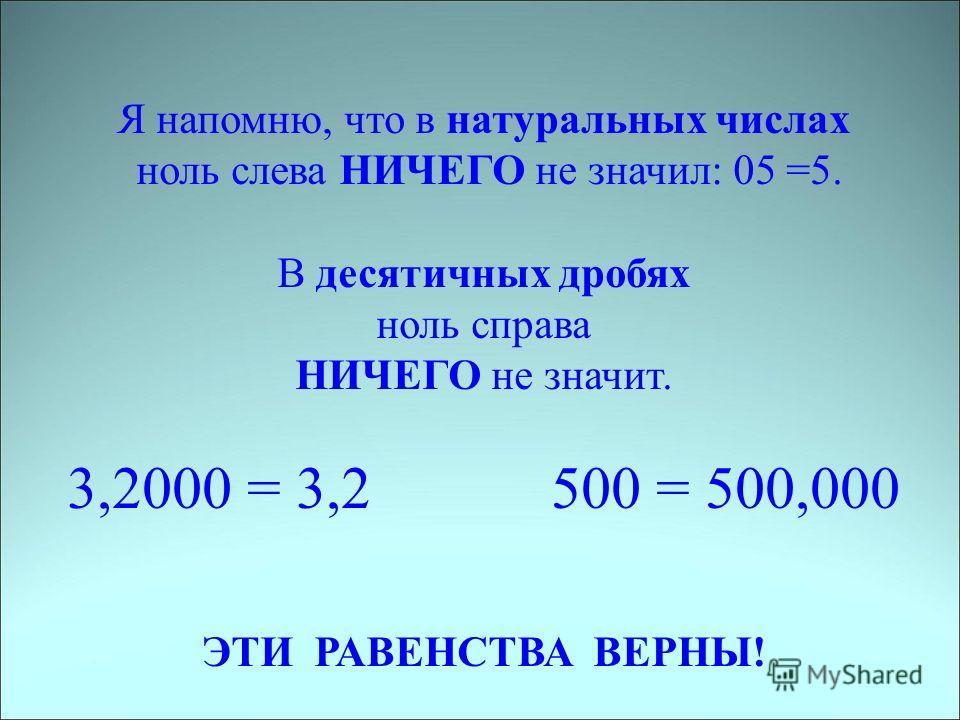 Я напомню, что в натуральных числах ноль слева НИЧЕГО не значил: 05 =5. В десятичных дробях ноль справа НИЧЕГО не значит. 3,2000 = 3,2 500 = 500,000 ЭТИ РАВЕНСТВА ВЕРНЫ!