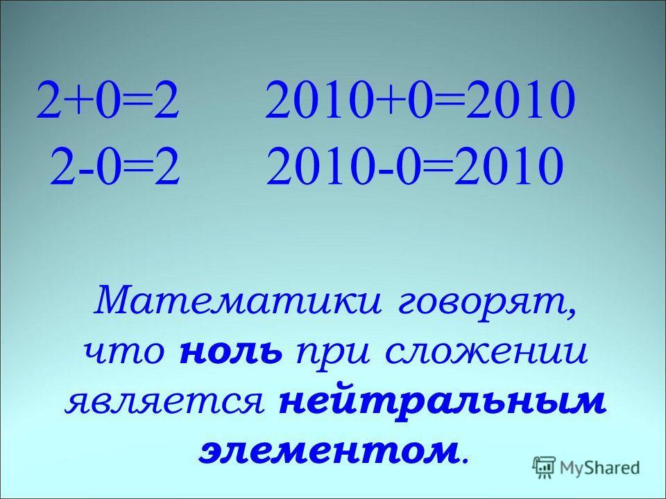 2+0=2 2010+0=2010 2-0=2 2010-0=2010 Математики говорят, что ноль при сложении является нейтральным элементом.