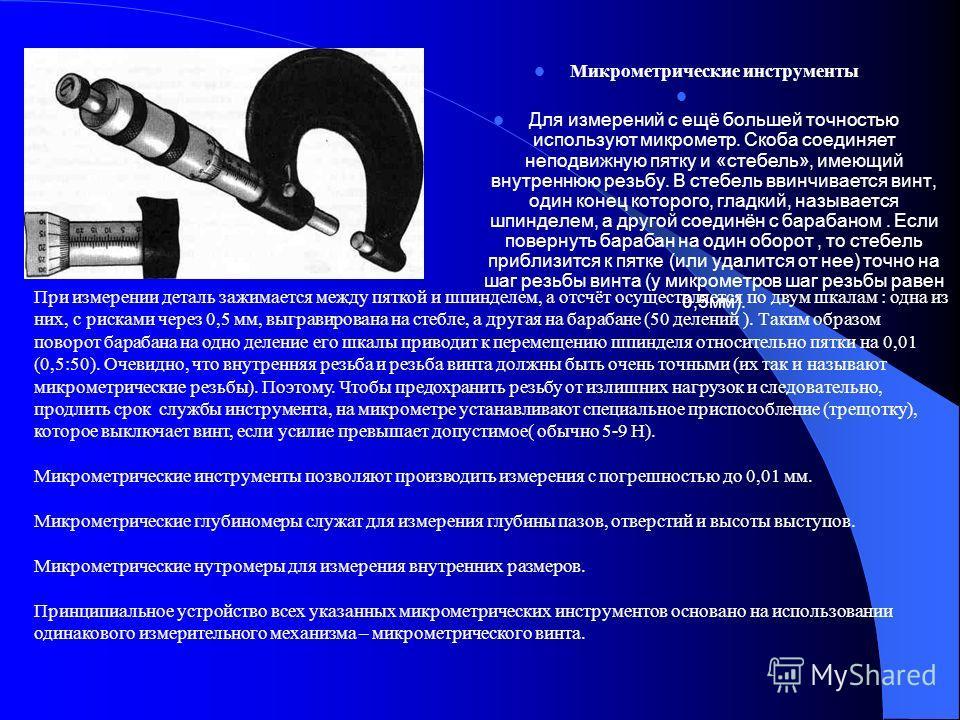 Микрометрические инструменты Для измерений с ещё большей точностью используют микрометр. Скоба соединяет неподвижную пятку и «стебель», имеющий внутреннюю резьбу. В стебель ввинчивается винт, один конец которого, гладкий, называется шпинделем, а друг