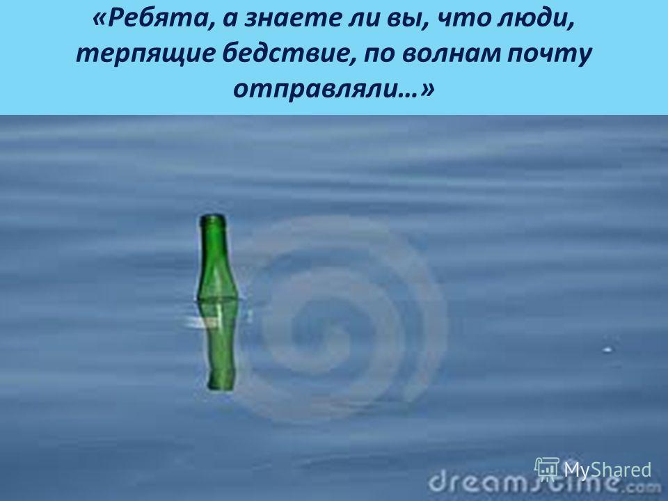 «Ребята, а знаете ли вы, что люди, терпящие бедствие, по волнам почту отправляли…»