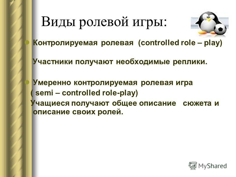 Виды ролевой игры: Контролируемая ролевая (controlled role – play) Участники получают необходимые реплики. Умеренно контролируемая ролевая игра ( semi – controlled role-play) Учащиеся получают общее описание сюжета и описание своих ролей.