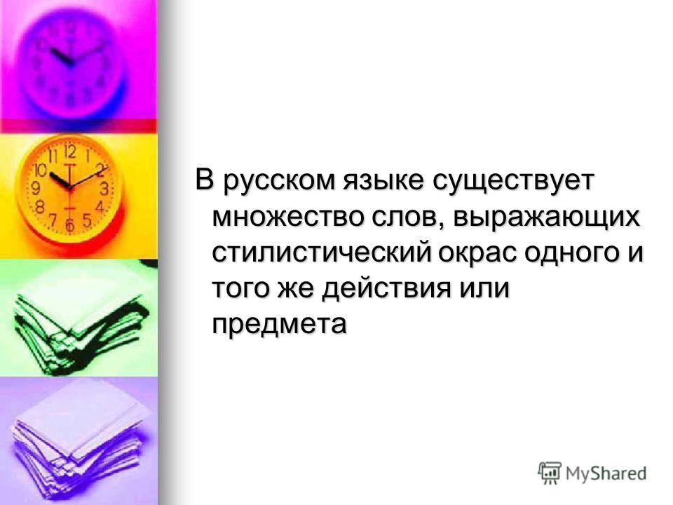 В русском языке существует множество слов, выражающих стилистический окрас одного и того же действия или предмета В русском языке существует множество слов, выражающих стилистический окрас одного и того же действия или предмета