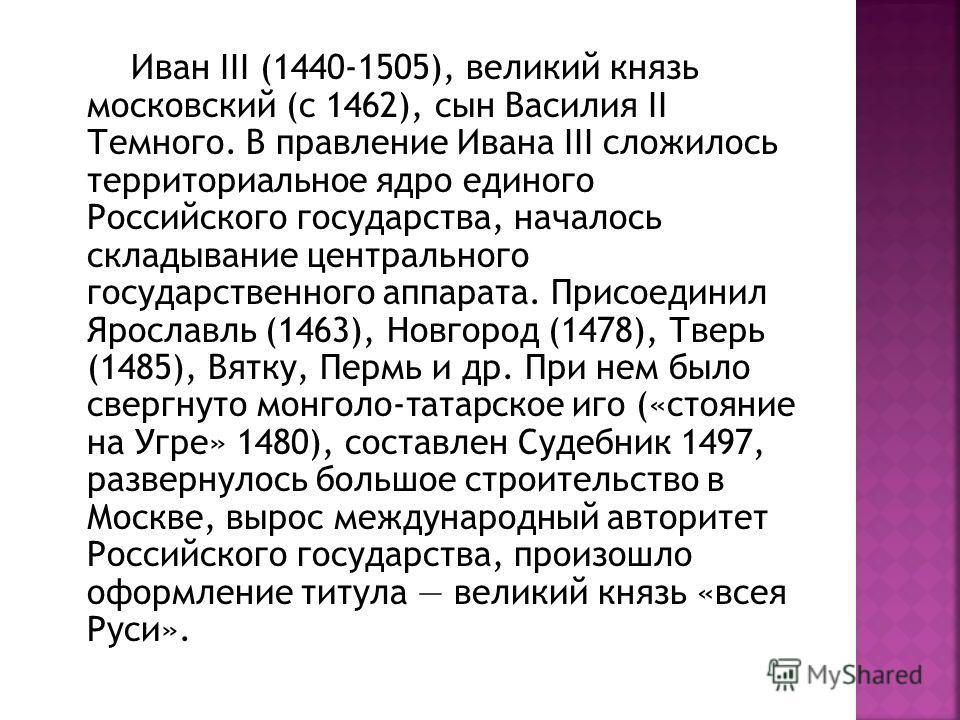 Иван III (1440-1505), великий князь московский (с 1462), сын Василия II Темного. В правление Ивана III сложилось территориальное ядро единого Российского государства, началось складывание центрального государственного аппарата. Присоединил Ярославль