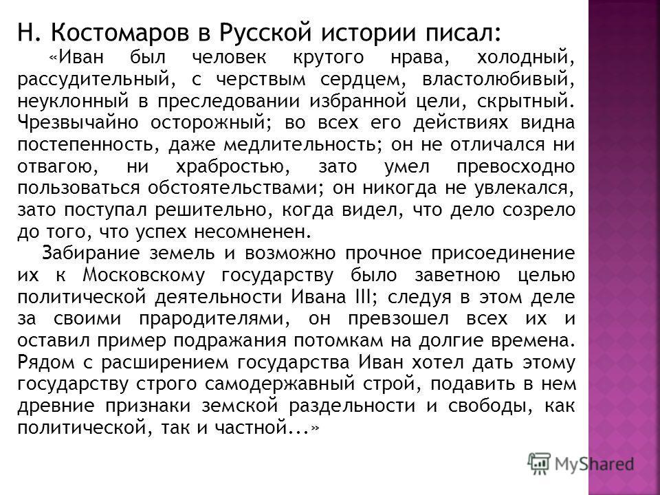 Н. Костомаров в Русской истории писал: «Иван был человек крутого нрава, холодный, рассудительный, с черствым сердцем, властолюбивый, неуклонный в преследовании избранной цели, скрытный. Чрезвычайно осторожный; во всех его действиях видна постепенност