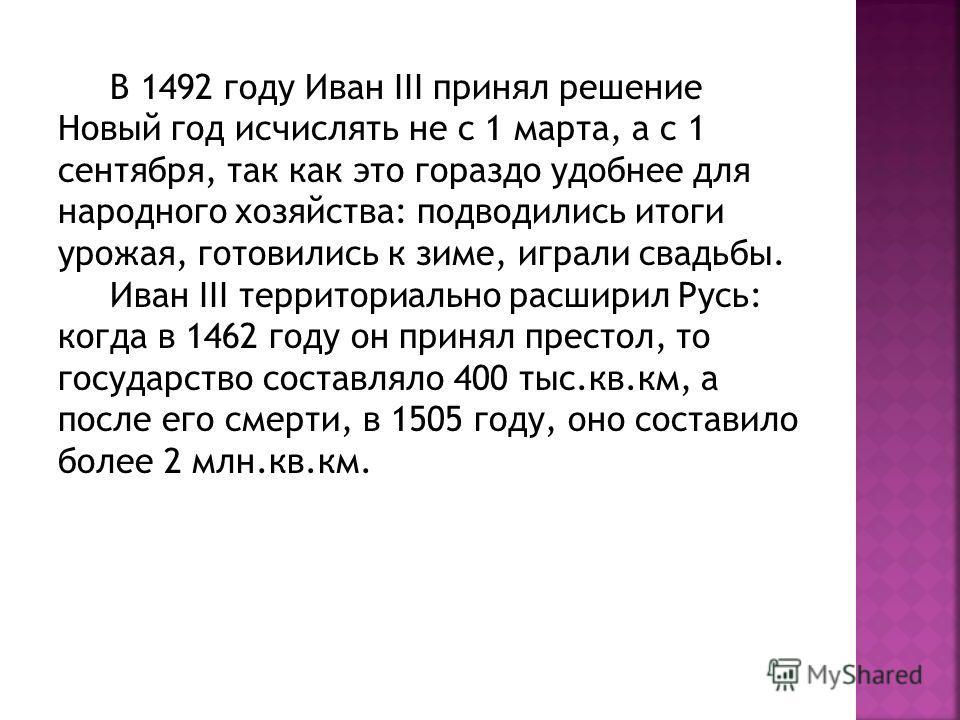 В 1492 году Иван III принял решение Новый год исчислять не с 1 марта, а с 1 сентября, так как это гораздо удобнее для народного хозяйства: подводились итоги урожая, готовились к зиме, играли свадьбы. Иван III территориально расширил Русь: когда в 146