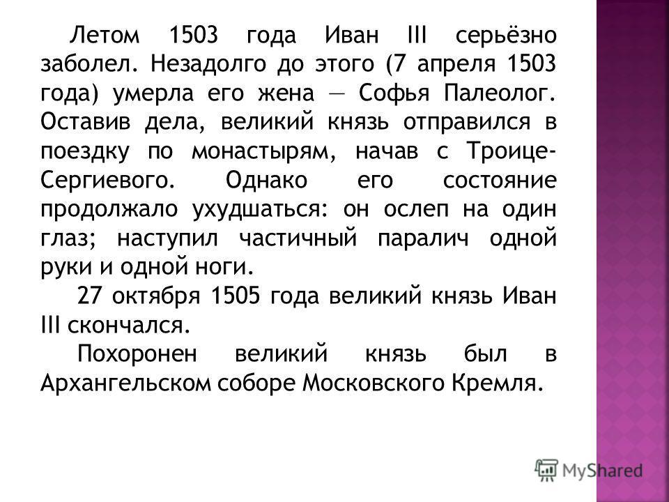 Летом 1503 года Иван III серьёзно заболел. Незадолго до этого (7 апреля 1503 года) умерла его жена Софья Палеолог. Оставив дела, великий князь отправился в поездку по монастырям, начав с Троице- Сергиевого. Однако его состояние продолжало ухудшаться: