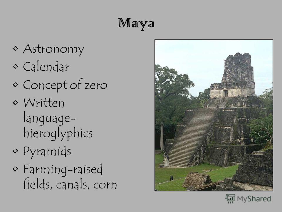 Maya Astronomy Calendar Concept of zero Written language- hieroglyphics Pyramids Farming-raised fields, canals, corn