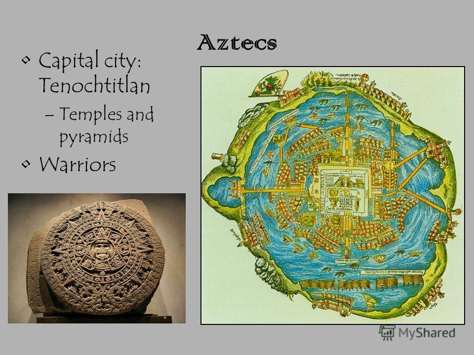 Aztecs Capital city: Tenochtitlan –Temples and pyramids Warriors