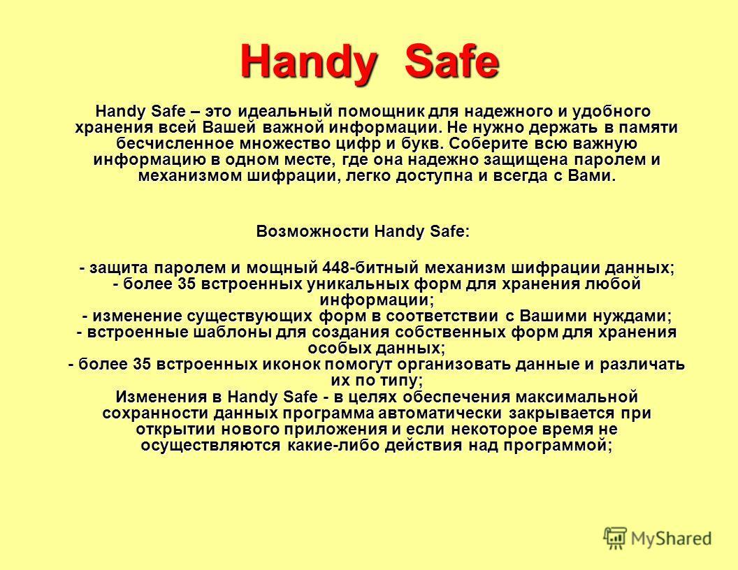 Handy Safe Handy Safe – это идеальный помощник для надежного и удобного хранения всей Вашей важной информации. Не нужно держать в памяти бесчисленное множество цифр и букв. Соберите всю важную информацию в одном месте, где она надежно защищена пароле