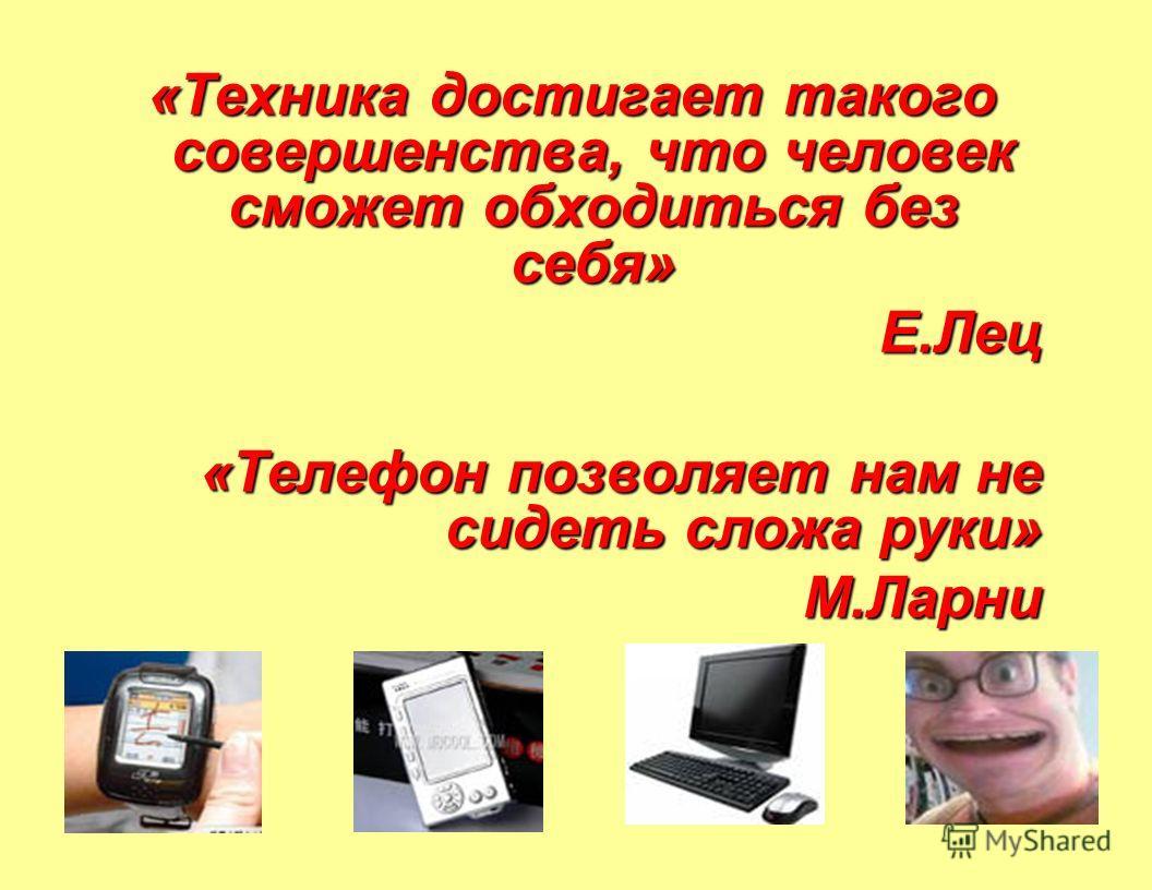 «Техника достигает такого совершенства, что человек сможет обходиться без себя» Е.Лец «Телефон позволяет нам не сидеть сложа руки» М.Ларни