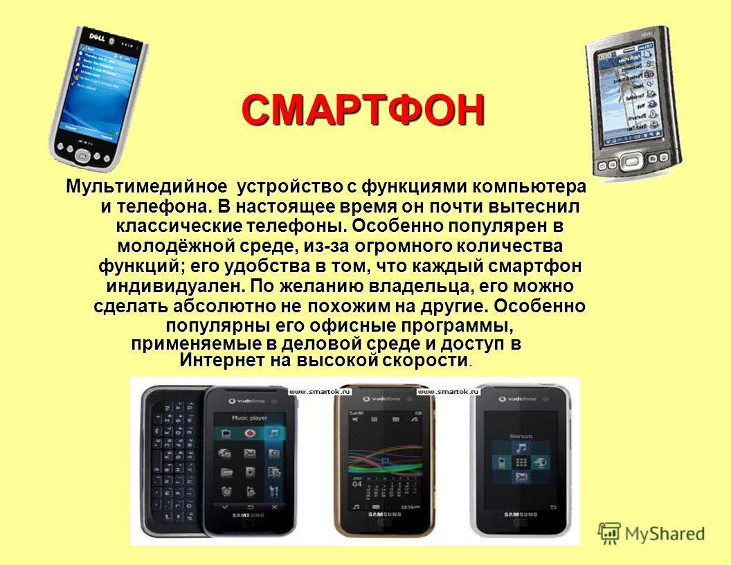 СМАРТФОН Мультимедийное устройство с функциями компьютера и телефона. В настоящее время он почти вытеснил классические телефоны. Особенно популярен в молодёжной среде, из-за огромного количества функций; его удобства в том, что каждый смартфон индиви