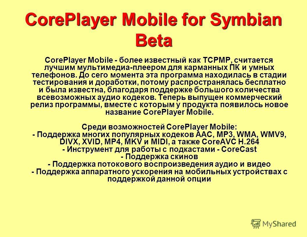 CorePlayer Mobile for Symbian Beta CorePlayer Mobile - более известный как TCPMP, считается лучшим мультимедиа-плеером для карманных ПК и умных телефонов. До сего момента эта программа находилась в стадии тестирования и доработки, потому распространя