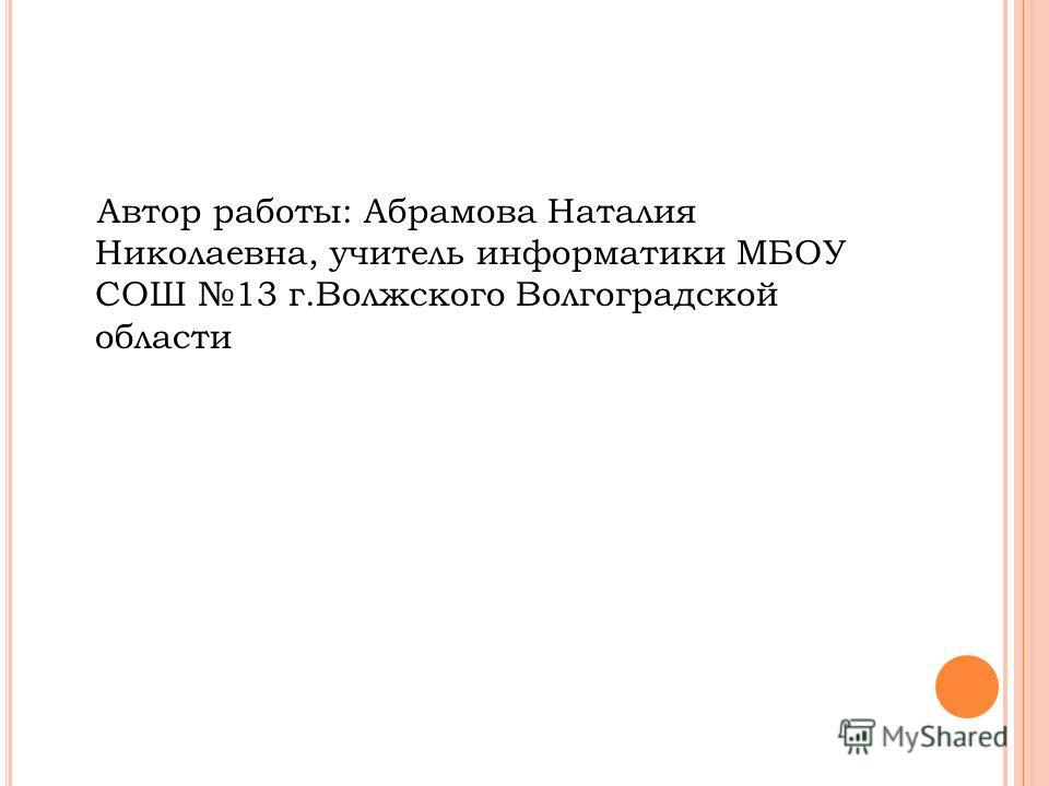 Автор работы: Абрамова Наталия Николаевна, учитель информатики МБОУ СОШ 13 г.Волжского Волгоградской области