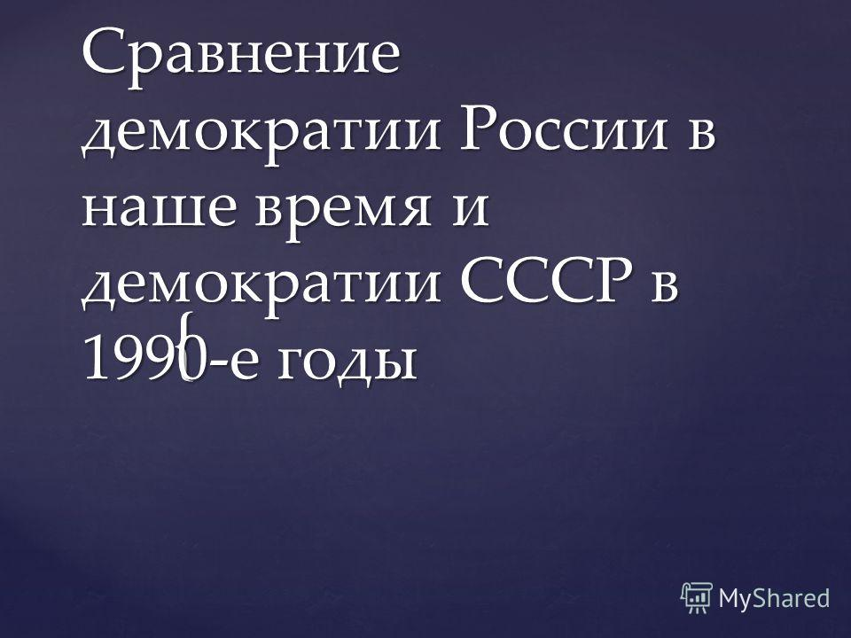 { Сравнение демократии России в наше время и демократии СССР в 1990-е годы