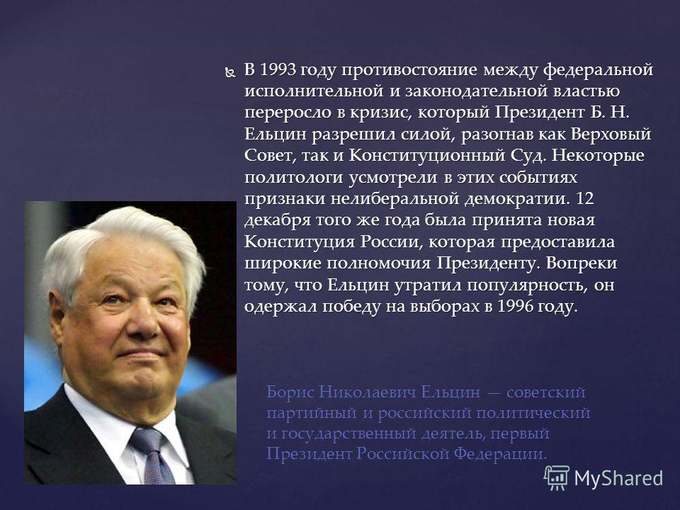 В 1993 году противостояние между федеральной исполнительной и законодательной властью переросло в кризис, который Президент Б. Н. Ельцин разрешил силой, разогнав как Верховый Совет, так и Конституционный Суд. Некоторые политологи усмотрели в этих соб