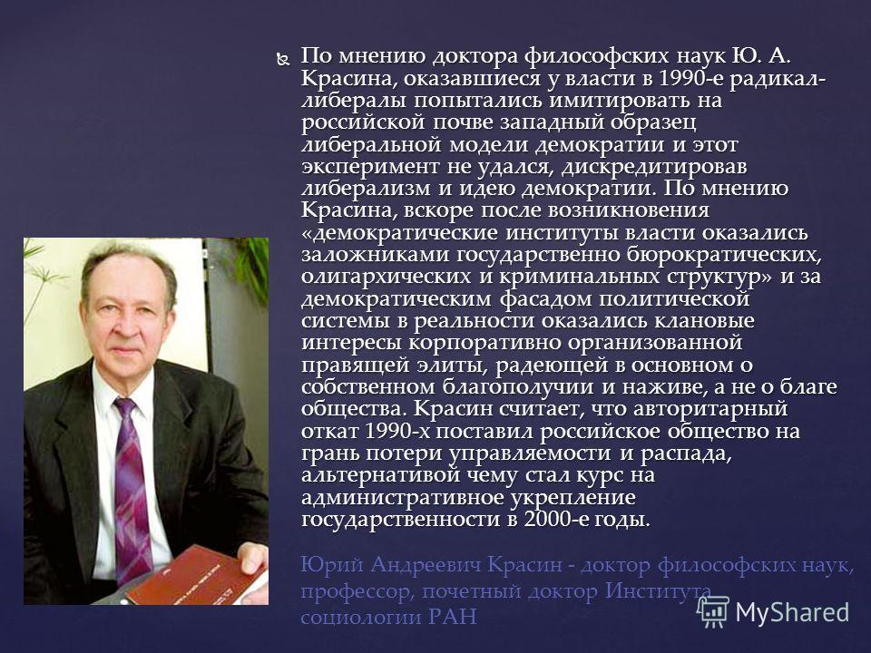 По мнению доктора философских наук Ю. А. Красина, оказавшиеся у власти в 1990-е радикал- либералы попытались имитировать на российской почве западный образец либеральной модели демократии и этот эксперимент не удался, дискредитировав либерализм и иде