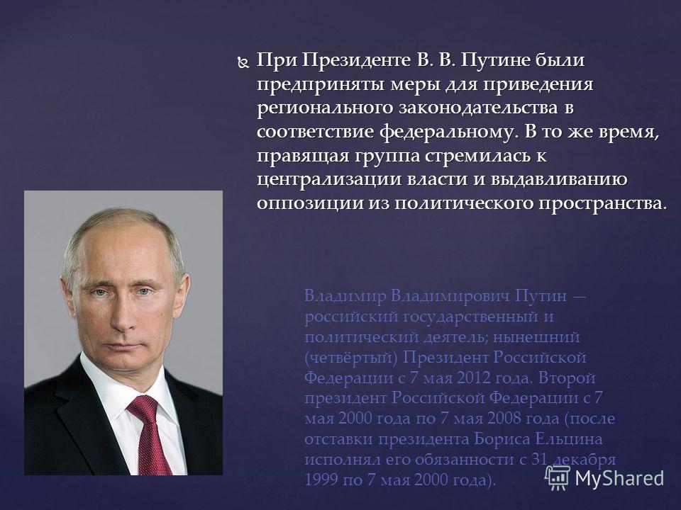 При Президенте В. В. Путине были предприняты меры для приведения регионального законодательства в соответствие федеральному. В то же время, правящая группа стремилась к централизации власти и выдавливанию оппозиции из политического пространства. При
