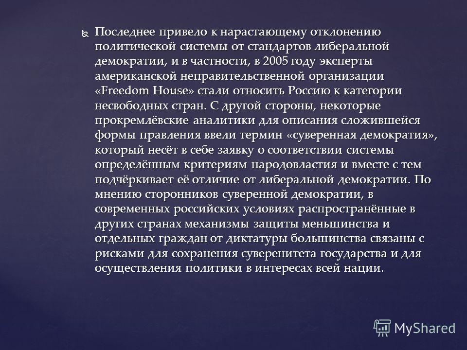 Последнее привело к нарастающему отклонению политической системы от стандартов либеральной демократии, и в частности, в 2005 году эксперты американской неправительственной организации «Freedom House» стали относить Россию к категории несвободных стра