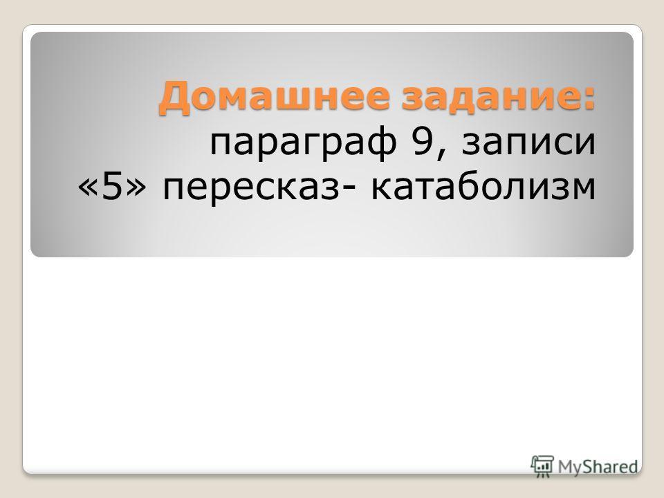 Домашнее задание: Домашнее задание: параграф 9, записи «5» пересказ- катаболизм