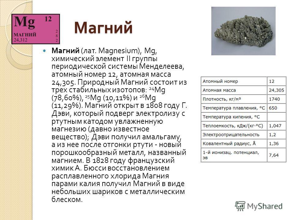 Магний Магний Магний ( лат. Magnesium), Mg, химический элемент II группы периодической системы Менделеева, атомный номер 12, атомная масса 24,305. Природный Магний состоит из трех стабильных изотопов : 24 Mg (78,60%), 25 Mg (10,11%) и 26 Mg (11,29%).