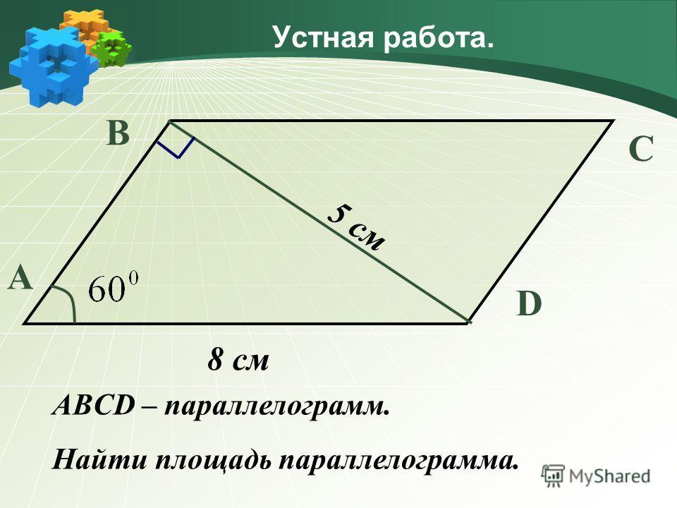 Устная работа. А В С D 5 см 8 см ABCD – параллелограмм. Найти площадь параллелограмма.