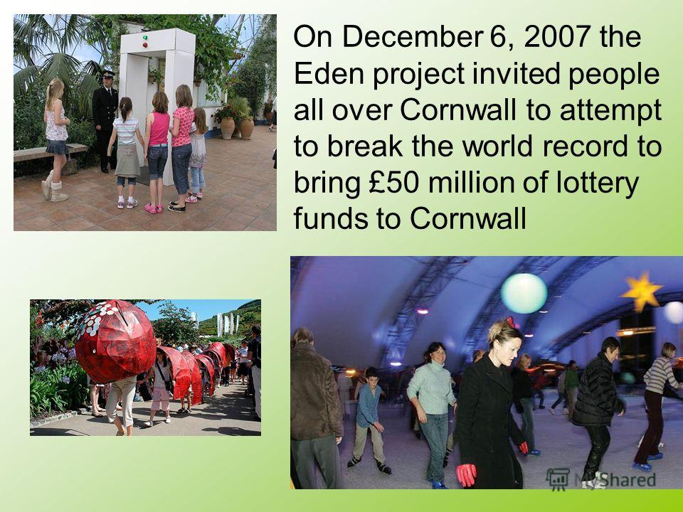 On December 6, 2007 the Eden project invited people all over Cornwall to attempt to break the world record to bring £50 million of lottery funds to Cornwall