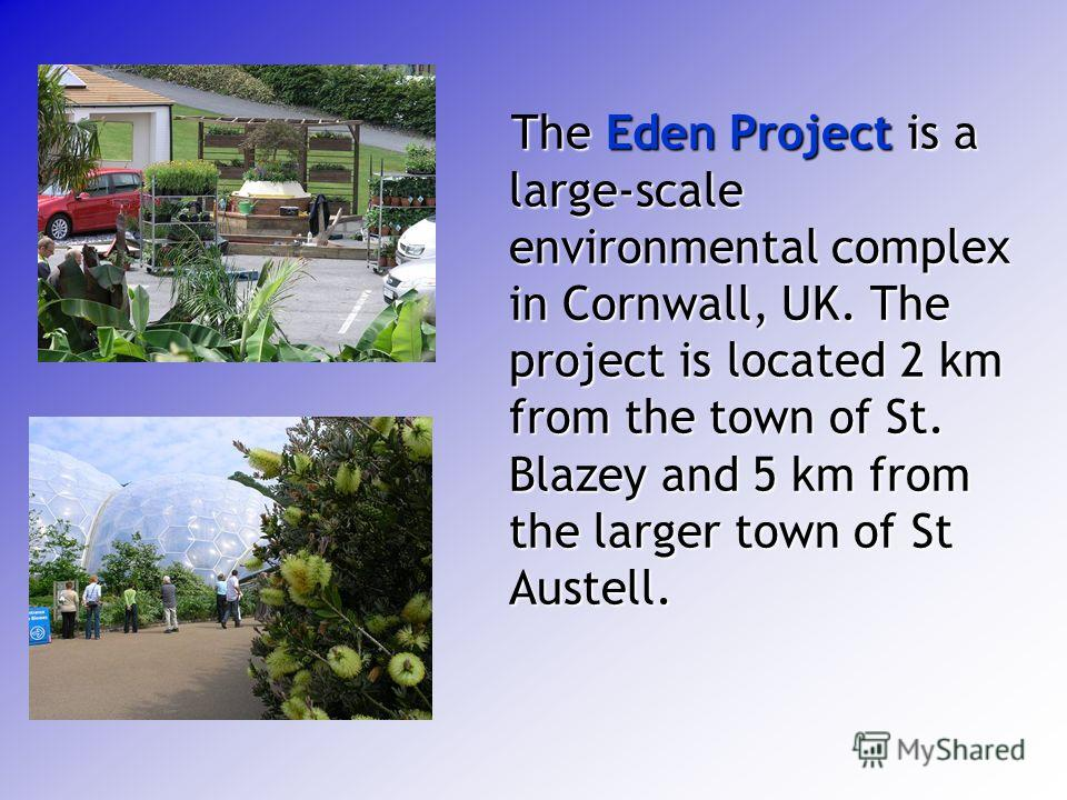 The Eden Project is a large-scale environmental complex in Cornwall, UK. The project is located 2 km from the town of St. Blazey and 5 km from the larger town of St Austell. The Eden Project is a large-scale environmental complex in Cornwall, UK. The