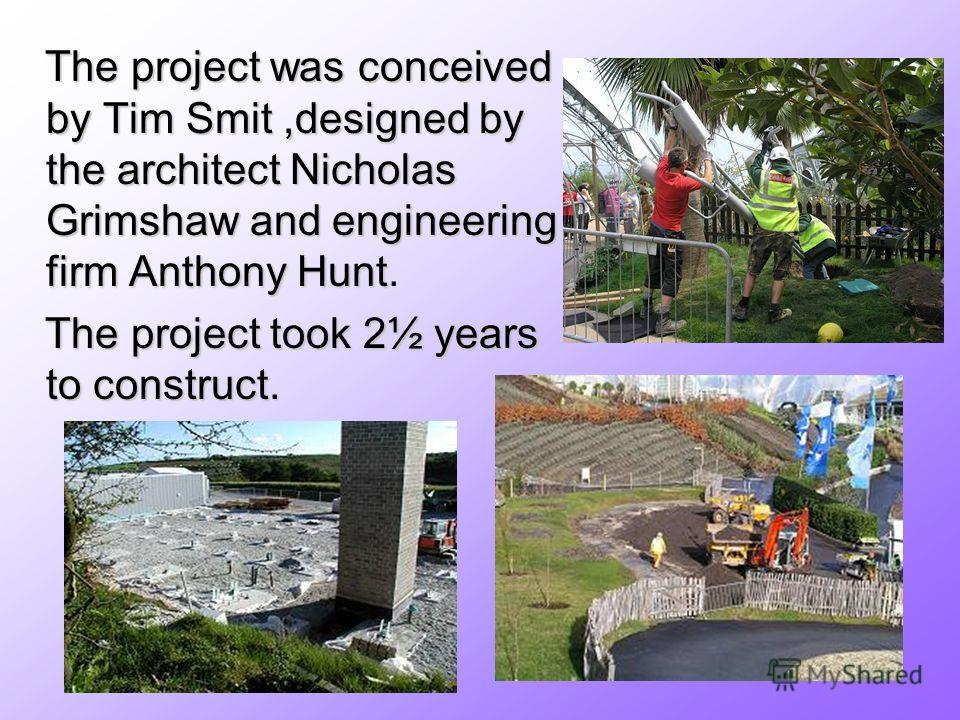The project was conceived by Tim Smit,designed by the architect Nicholas Grimshaw and engineering firm Anthony Hunt The project was conceived by Tim Smit,designed by the architect Nicholas Grimshaw and engineering firm Anthony Hunt. The project took