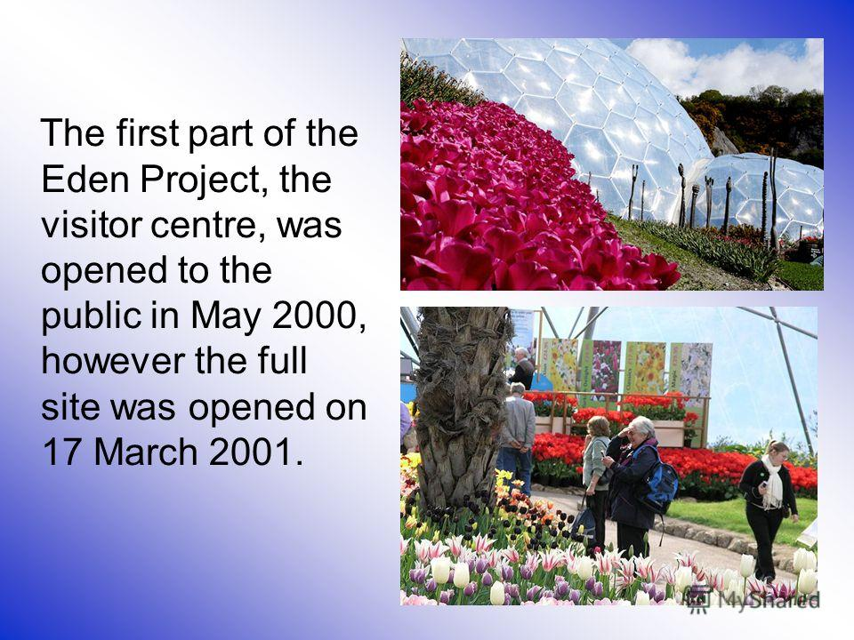 The first part of the Eden Project, the visitor centre, was opened to the public in May 2000, however the full site was opened on 17 March 2001.