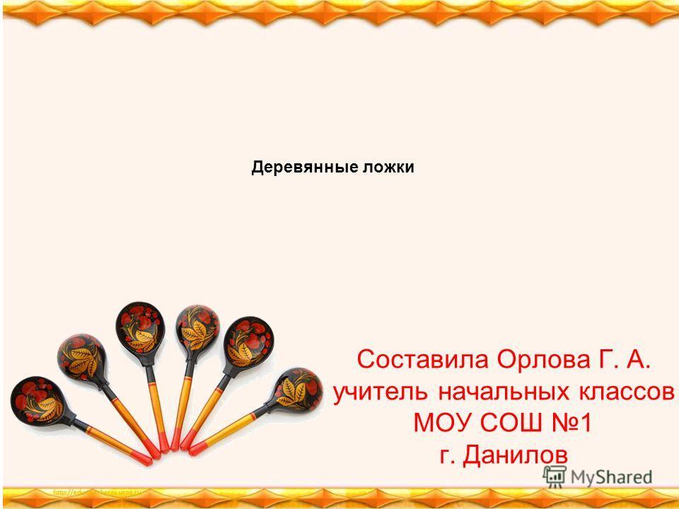 Составила Орлова Г. А. учитель начальных классов МОУ СОШ 1 г. Данилов Деревянные ложки