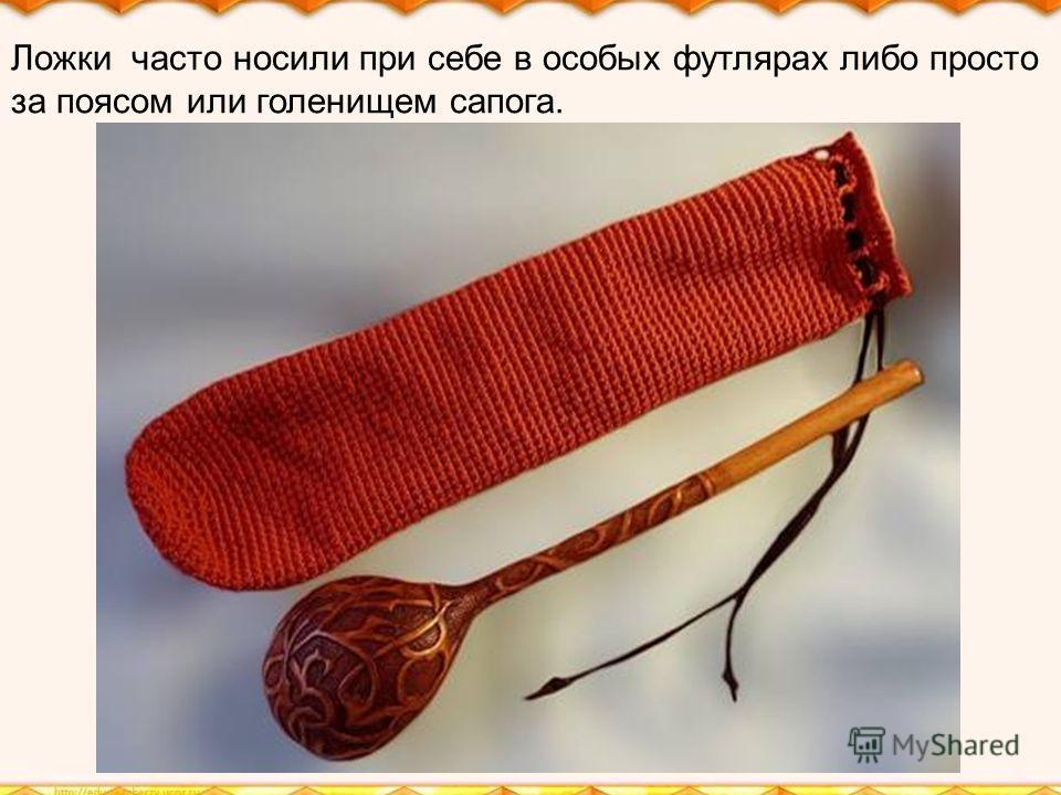 Ложки часто носили при себе в особых футлярах либо просто за поясом или голенищем сапога.