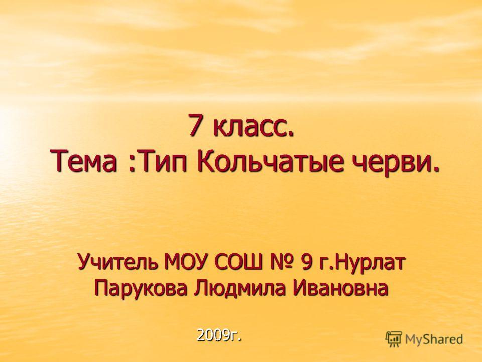 7 класс. Тема :Тип Кольчатые черви. Учитель МОУ СОШ 9 г.Нурлат Парукова Людмила Ивановна 2009г.