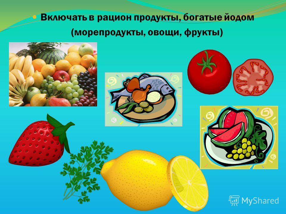 Включать в рацион продукты, богатые йодом (морепродукты, овощи, фрукты)