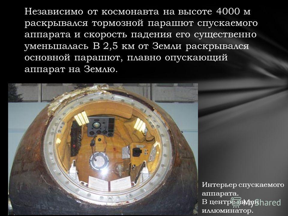 Независимо от космонавта на высоте 4000 м раскрывался тормозной парашют спускаемого аппарата и скорость падения его существенно уменьшалась В 2,5 км от Земли раскрывался основной парашют, плавно опускающий аппарат на Землю. Интерьер спускаемого аппар