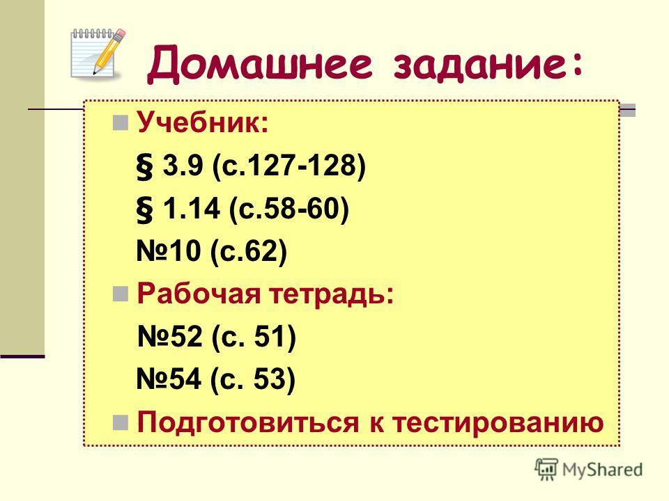 Учебник: § 3.9 (с.127-128) § 1.14 (с.58-60) 10 (с.62) Рабочая тетрадь: 52 (c. 51) 54 (c. 53) Подготовиться к тестированию Домашнее задание: