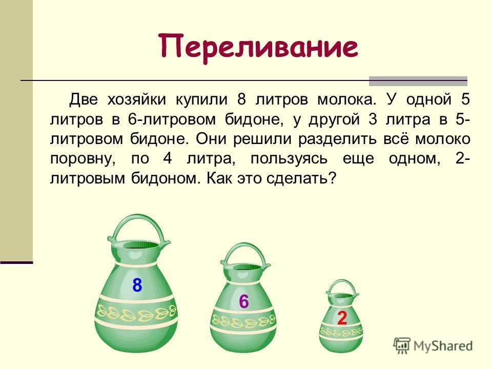 Две хозяйки купили 8 литров молока. У одной 5 литров в 6-литровом бидоне, у другой 3 литра в 5- литровом бидоне. Они решили разделить всё молоко поровну, по 4 литра, пользуясь еще одном, 2- литровым бидоном. Как это сделать? Переливание 8 6 2