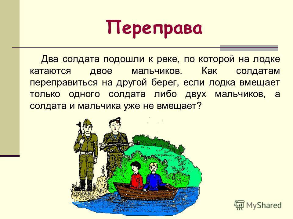 Два солдата подошли к реке, по которой на лодке катаются двое мальчиков. Как солдатам переправиться на другой берег, если лодка вмещает только одного солдата либо двух мальчиков, а солдата и мальчика уже не вмещает? Переправа