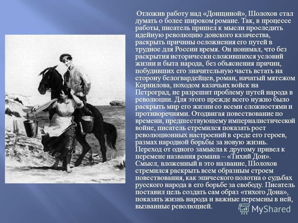 Отложив работу над « Донщиной », Шолохов стал думать о более широком романе. Так, в процессе работы, писатель пришел к мысли проследить идейную революцию донского казачества, раскрыть причины осложнения его путей в трудное для России время. Он понима
