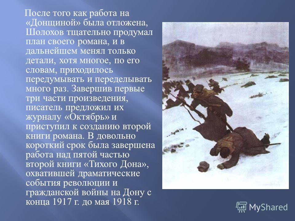 После того как работа на « Донщиной » была отложена, Шолохов тщательно продумал план своего романа, и в дальнейшем менял только детали, хотя многое, по его словам, приходилось передумывать и переделывать много раз. Завершив первые три части произведе