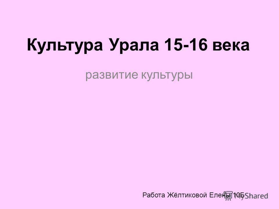 Культура Урала 15-16 века развитие культуры Работа Жёлтиковой Елены 10Б