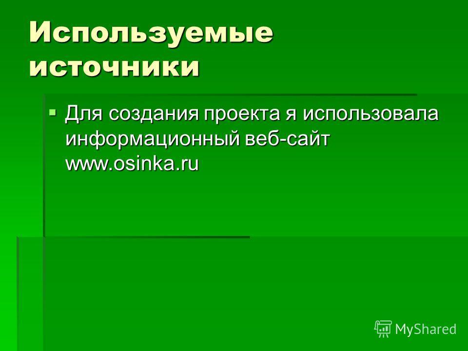Используемые источники Для создания проекта я использовала информационный веб-сайт www.osinka.ru Для создания проекта я использовала информационный веб-сайт www.osinka.ru