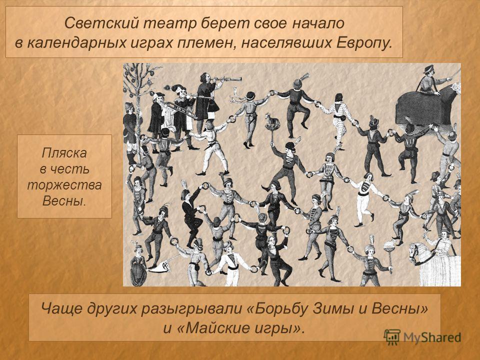 Светский театр берет свое начало в календарных играх племен, населявших Европу. Чаще других разыгрывали «Борьбу Зимы и Весны» и «Майские игры». Пляска в честь торжества Весны.
