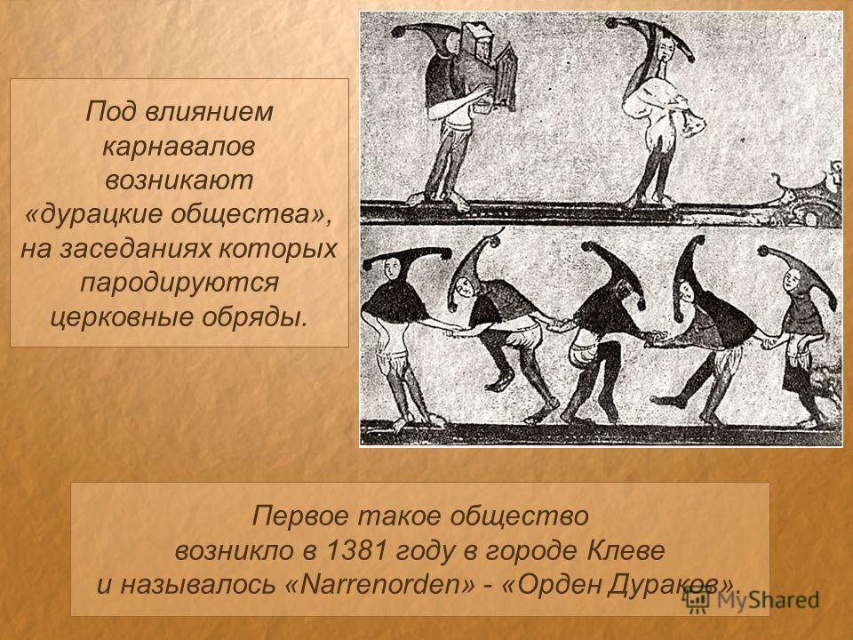 Под влиянием карнавалов возникают «дурацкие общества», на заседаниях которых пародируются церковные обряды. Первое такое общество возникло в 1381 году в городе Клеве и называлось «Narrenorden» - «Орден Дураков».
