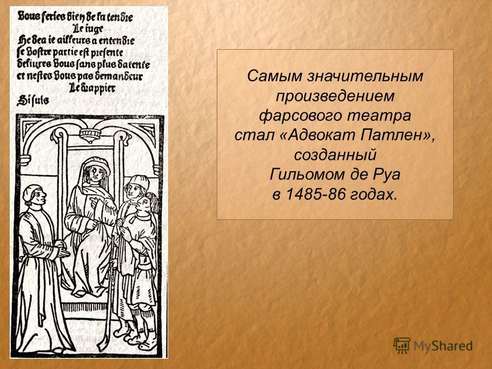 Самым значительным произведением фарсового театра стал «Адвокат Патлен», созданный Гильомом де Руа в 1485-86 годах.
