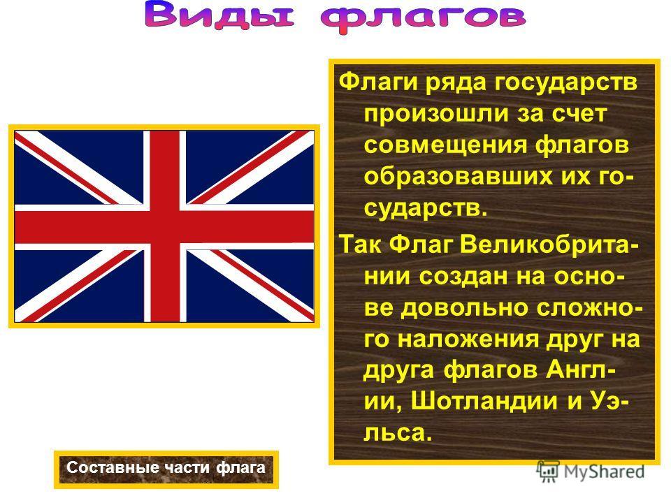 Флаги ряда государств произошли за счет совмещения флагов образовавших их го- сударств. Так Флаг Великобрита- нии создан на осно- ве довольно сложно- го наложения друг на друга флагов Англ- ии, Шотландии и Уэ- льса. Составные части флага