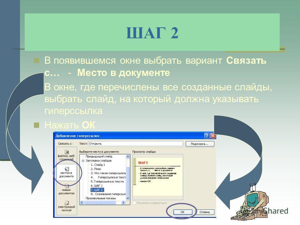 ШАГ 2 В появившемся окне выбрать вариант Связать с… - Место в документе В окне, где перечислены все созданные слайды, выбрать слайд, на который должна указывать гиперссылка Нажать ОК