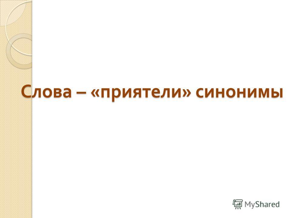 Слова – « приятели » синонимы Слова – « приятели » синонимы